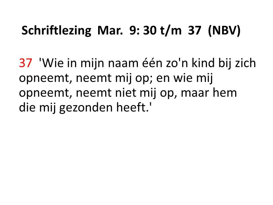 Schriftlezing Mar. 9: 30 t/m 37 (NBV) 37 'Wie in mijn naam één zo'n kind bij zich opneemt, neemt mij op; en wie mij opneemt, neemt niet mij op, maar h