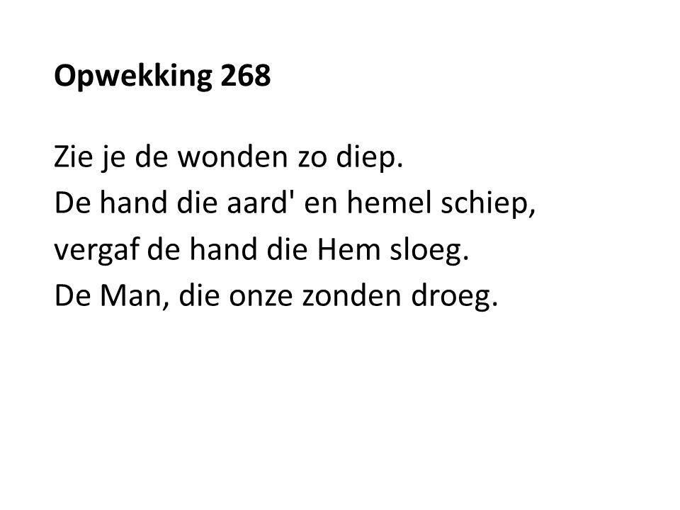 Opwekking 268 Zie je de wonden zo diep. De hand die aard' en hemel schiep, vergaf de hand die Hem sloeg. De Man, die onze zonden droeg.