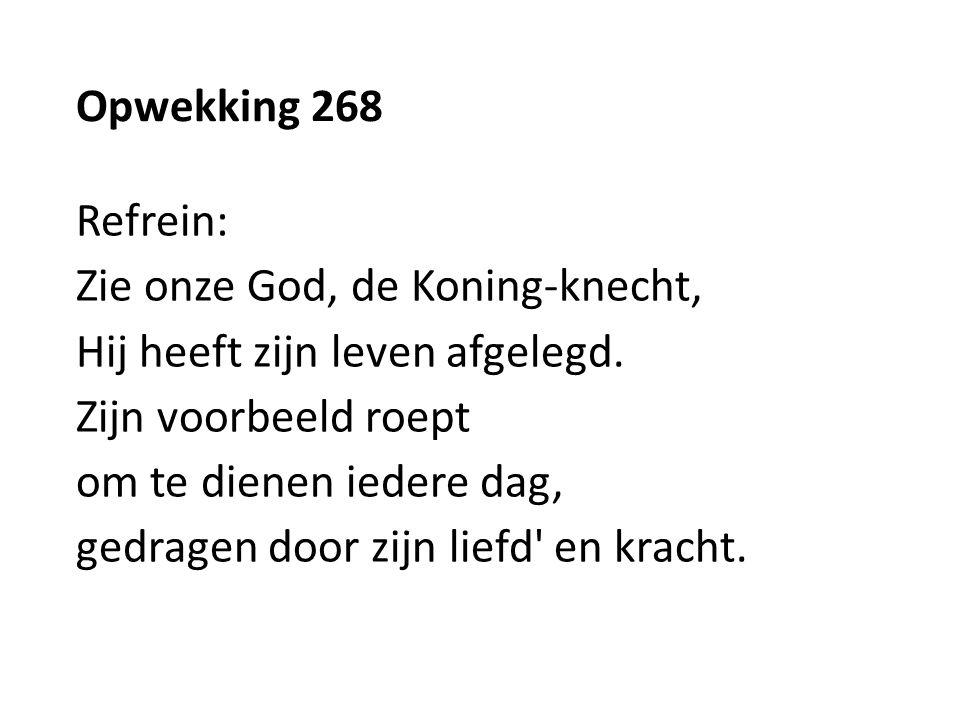 Opwekking 268 Refrein: Zie onze God, de Koning-knecht, Hij heeft zijn leven afgelegd. Zijn voorbeeld roept om te dienen iedere dag, gedragen door zijn