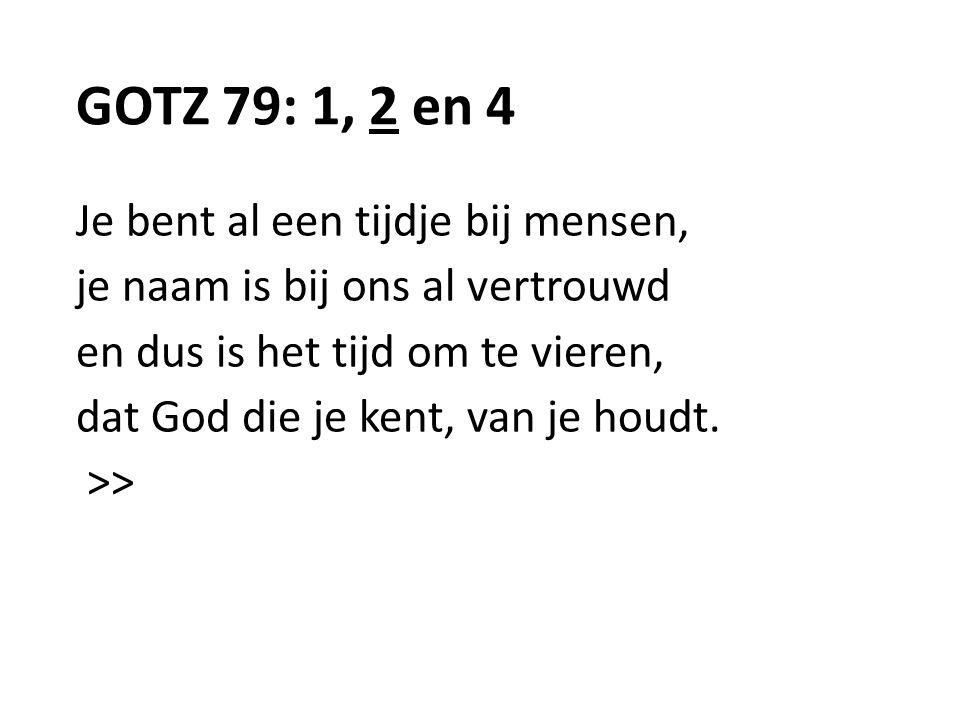 GOTZ 79: 1, 2 en 4 Je bent al een tijdje bij mensen, je naam is bij ons al vertrouwd en dus is het tijd om te vieren, dat God die je kent, van je houd