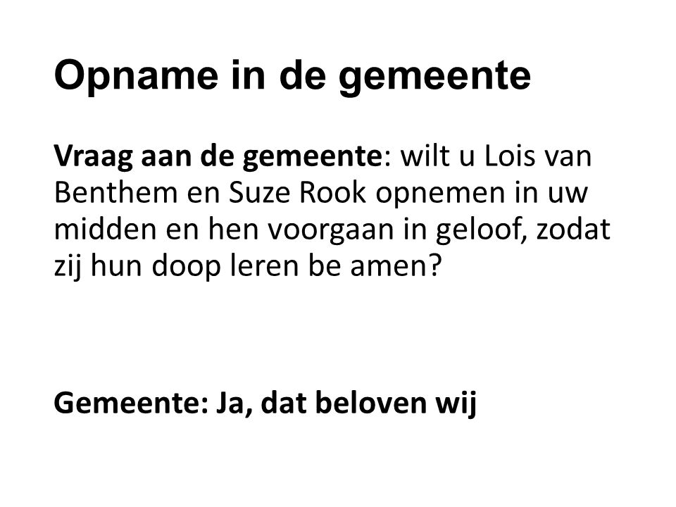 Opname in de gemeente Vraag aan de gemeente: wilt u Lois van Benthem en Suze Rook opnemen in uw midden en hen voorgaan in geloof, zodat zij hun doop l
