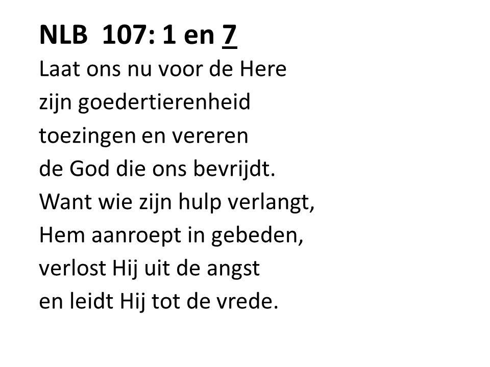 NLB 107: 1 en 7 Laat ons nu voor de Here zijn goedertierenheid toezingen en vereren de God die ons bevrijdt. Want wie zijn hulp verlangt, Hem aanroept