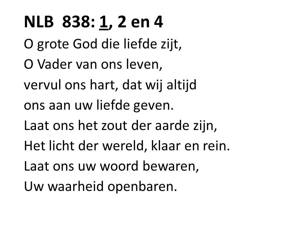 NLB 838: 1, 2 en 4 O grote God die liefde zijt, O Vader van ons leven, vervul ons hart, dat wij altijd ons aan uw liefde geven. Laat ons het zout der