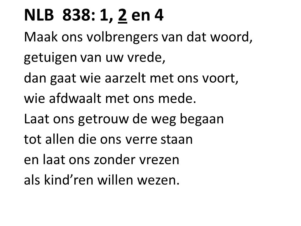NLB 838: 1, 2 en 4 Maak ons volbrengers van dat woord, getuigen van uw vrede, dan gaat wie aarzelt met ons voort, wie afdwaalt met ons mede. Laat ons