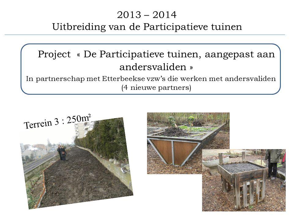 2013 – 2014 Uitbreiding van de Participatieve tuinen Project « De Participatieve tuinen, aangepast aan andersvaliden » In partnerschap met Etterbeekse vzw's die werken met andersvaliden (4 nieuwe partners) Terrein 3 : 250m²