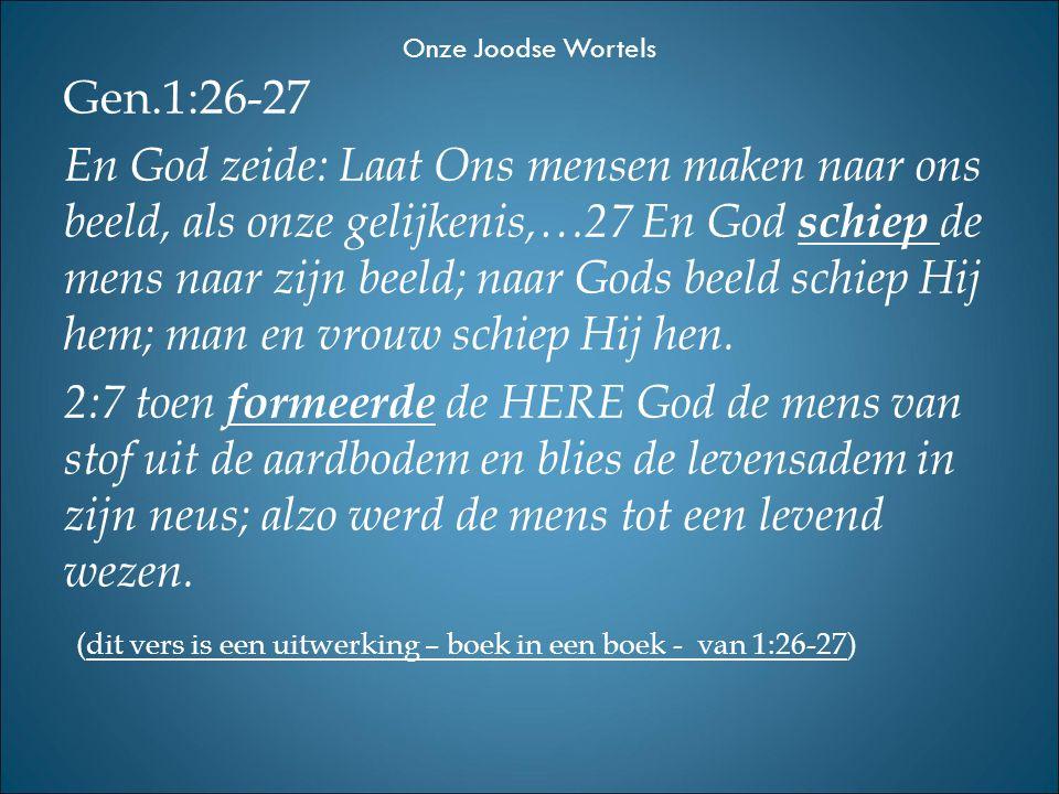 Gen.1:26-27 En God zeide: Laat Ons mensen maken naar ons beeld, als onze gelijkenis,…27 En God schiep de mens naar zijn beeld; naar Gods beeld schiep