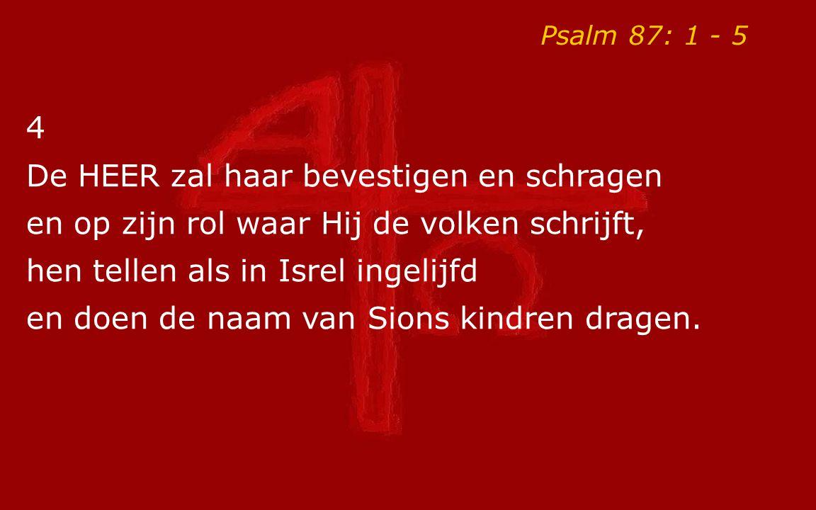 Psalm 87: 1 - 5 4 De HEER zal haar bevestigen en schragen en op zijn rol waar Hij de volken schrijft, hen tellen als in Isrel ingelijfd en doen de naam van Sions kindren dragen.