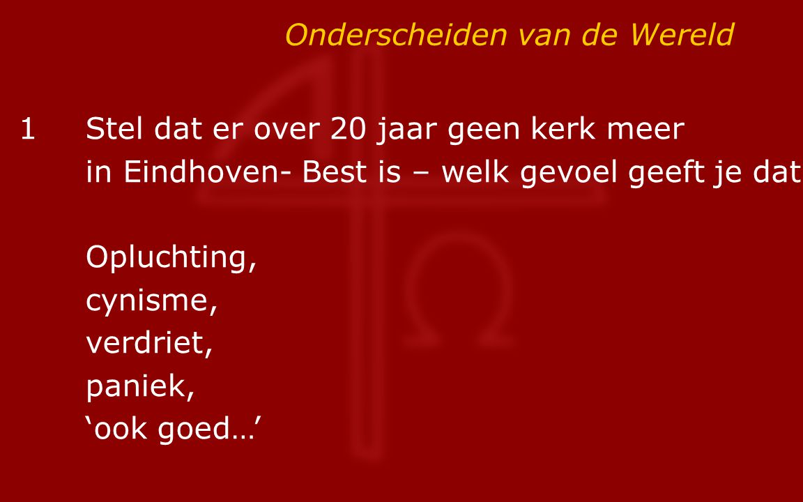 Onderscheiden van de Wereld 1Stel dat er over 20 jaar geen kerk meer in Eindhoven- Best is – welk gevoel geeft je dat.