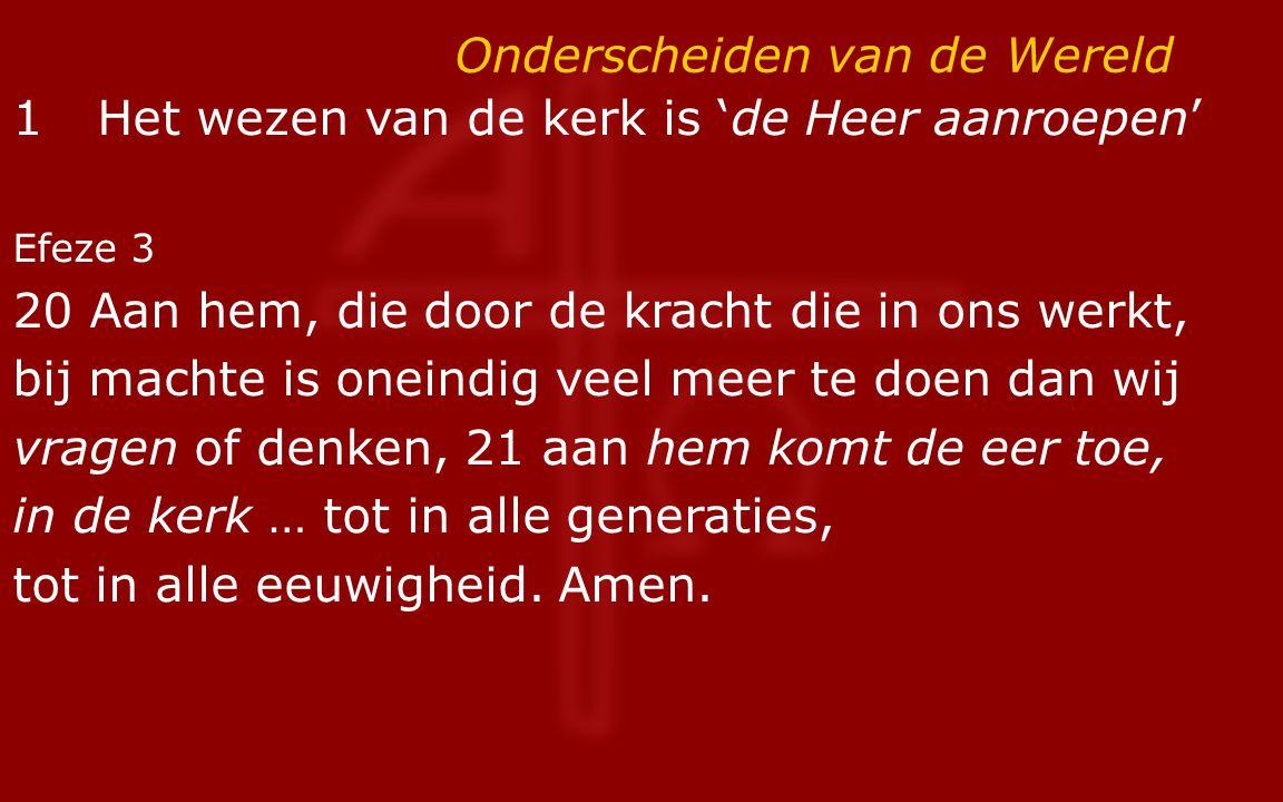 Onderscheiden van de Wereld 1Het wezen van de kerk is 'de Heer aanroepen' Efeze 3 20 Aan hem, die door de kracht die in ons werkt, bij machte is onein
