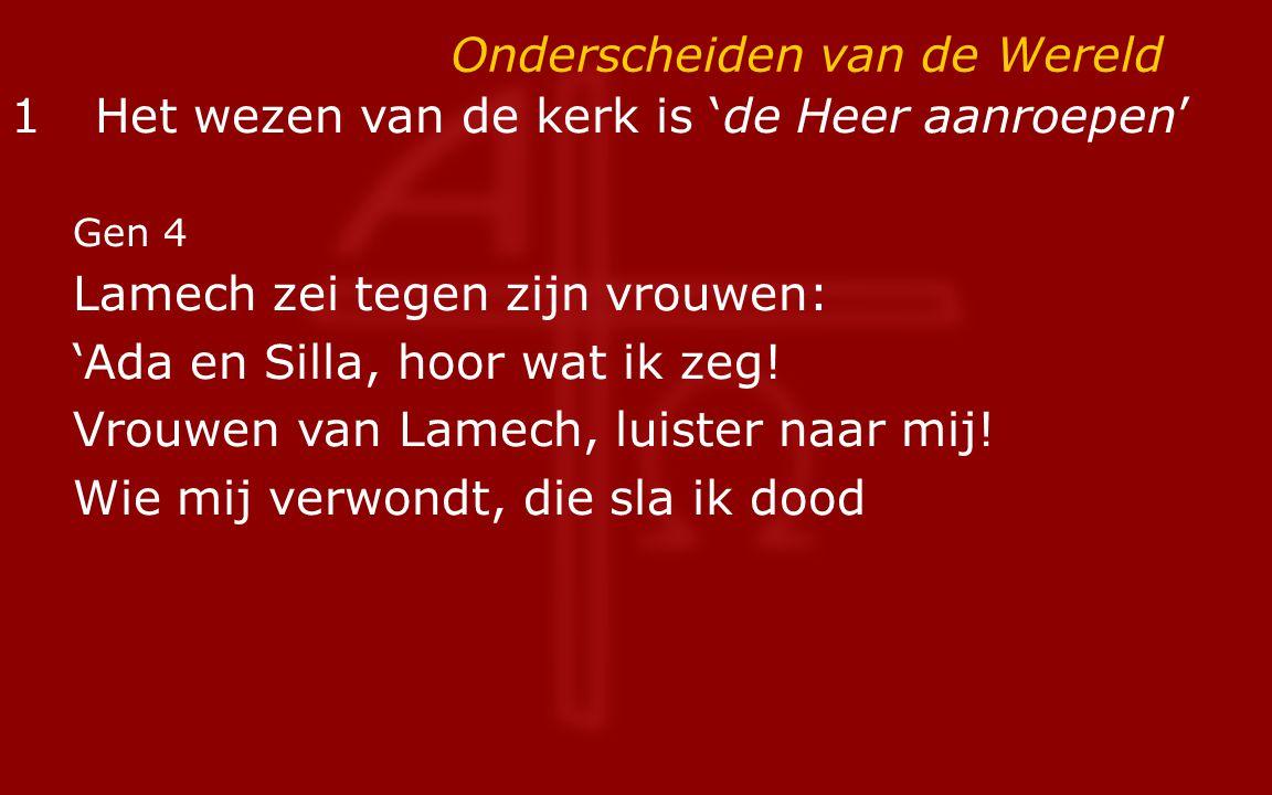 Onderscheiden van de Wereld 1Het wezen van de kerk is 'de Heer aanroepen' Gen 4 Lamech zei tegen zijn vrouwen: 'Ada en Silla, hoor wat ik zeg! Vrouwen