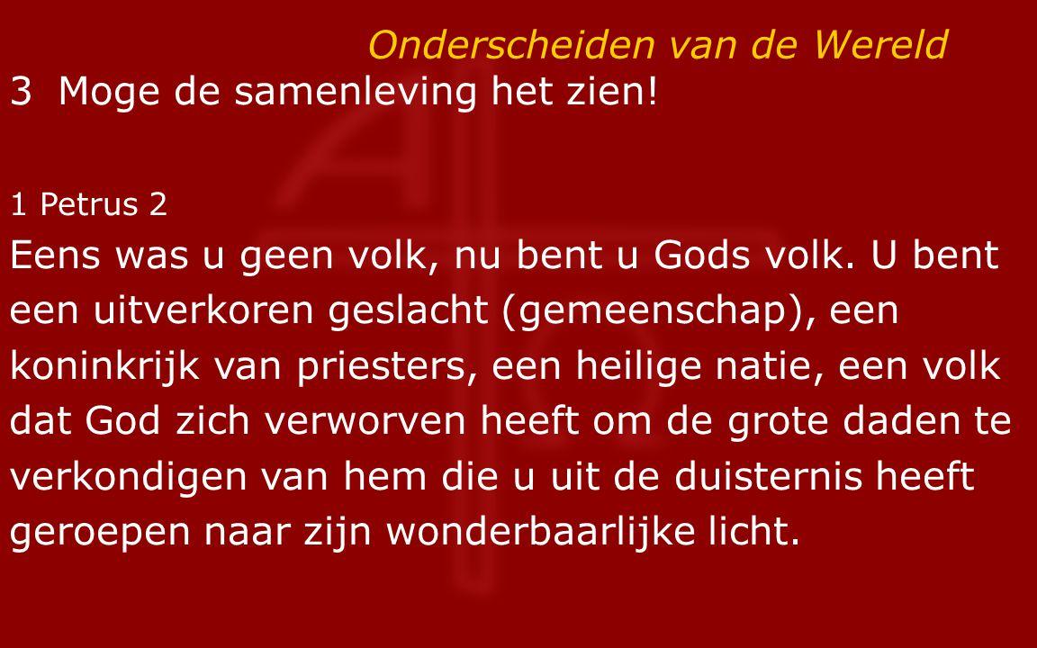 Onderscheiden van de Wereld 3 Moge de samenleving het zien! 1 Petrus 2 Eens was u geen volk, nu bent u Gods volk. U bent een uitverkoren geslacht (gem