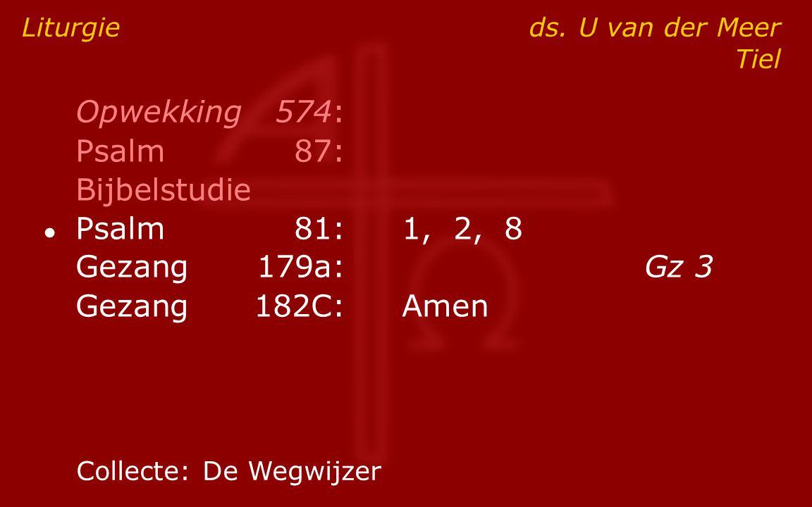 Opwekking574: Psalm87: Bijbelstudie ● Psalm81:1, 2, 8 Gezang179a:Gz 3 Gezang182C:Amen Liturgie ds. U van der Meer Tiel Collecte:De Wegwijzer