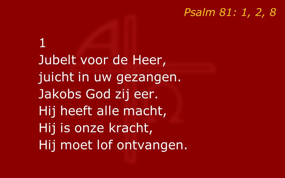 Psalm 81: 1, 2, 8 1 Jubelt voor de Heer, juicht in uw gezangen.