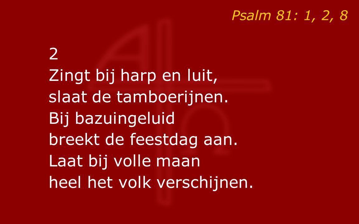 Psalm 81: 1, 2, 8 2 Zingt bij harp en luit, slaat de tamboerijnen. Bij bazuingeluid breekt de feestdag aan. Laat bij volle maan heel het volk verschij