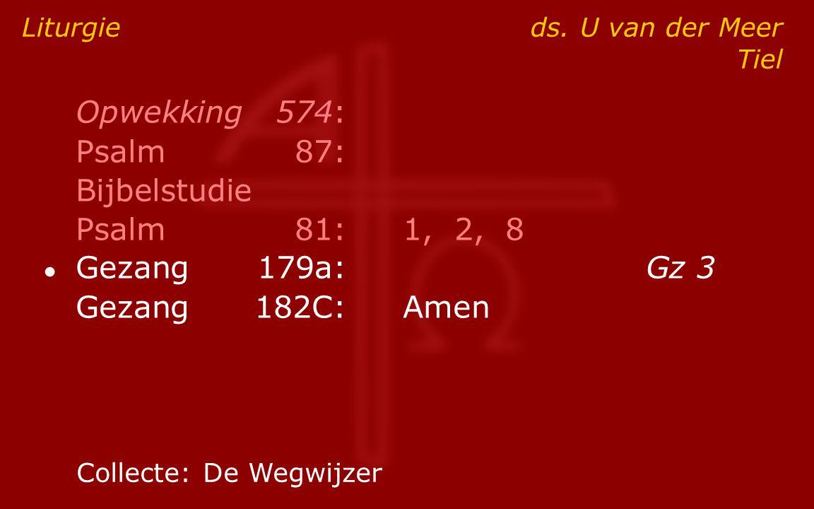 Opwekking574: Psalm87: Bijbelstudie Psalm81:1, 2, 8 ● Gezang179a:Gz 3 Gezang182C:Amen Liturgie ds. U van der Meer Tiel Collecte:De Wegwijzer