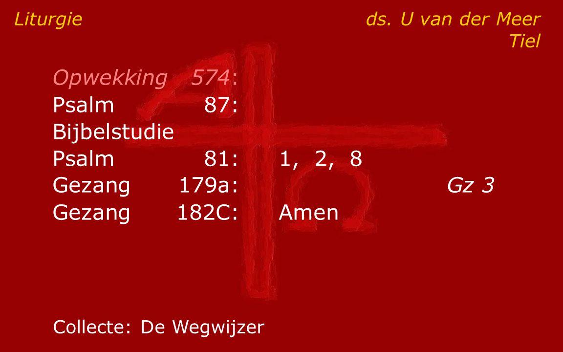 Opwekking574: Psalm87: Bijbelstudie Psalm81:1, 2, 8 Gezang179a:Gz 3 Gezang182C:Amen Liturgie ds. U van der Meer Tiel Collecte:De Wegwijzer