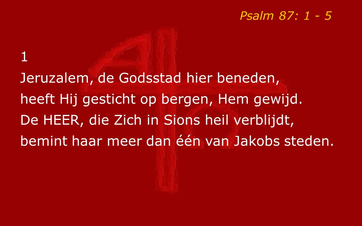 Psalm 87: 1 - 5 2 Men zegt van u voortreffelijke dingen, o schone stad van Sions God en Heer.