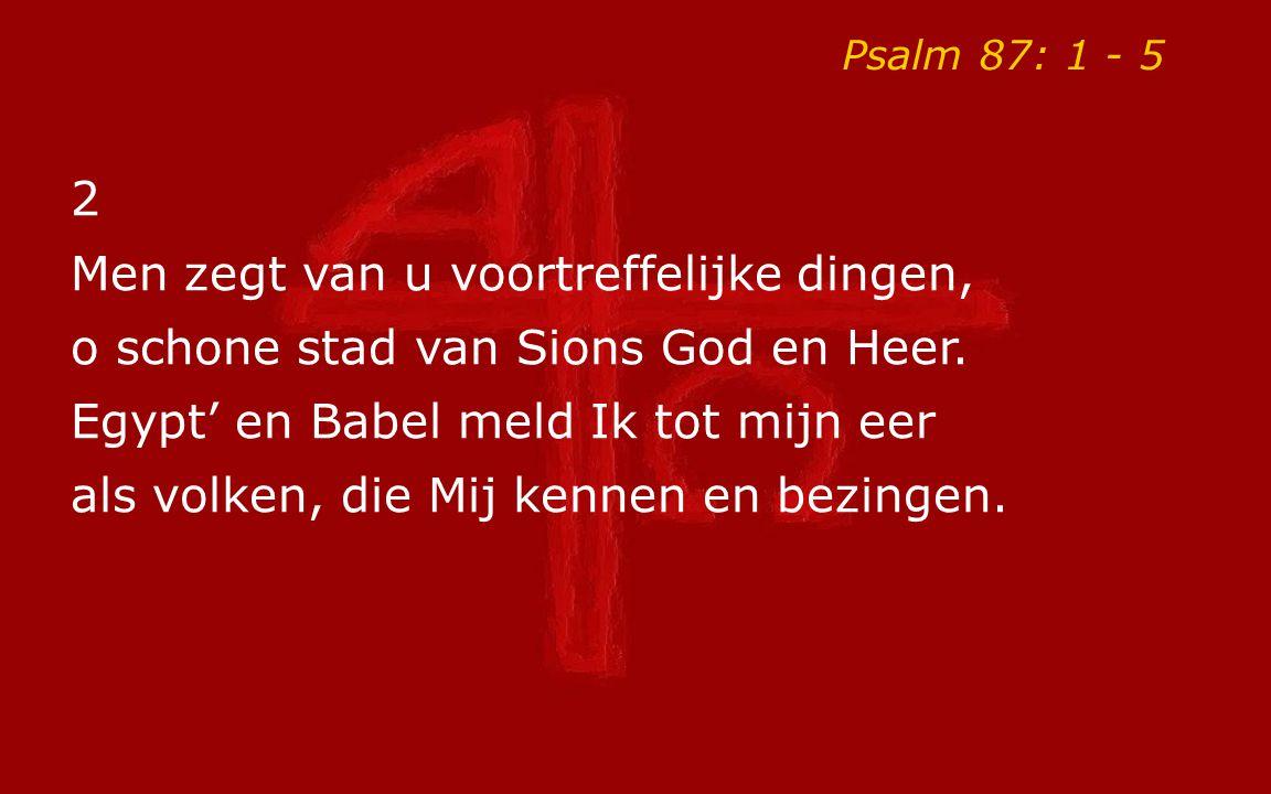 Psalm 87: 1 - 5 2 Men zegt van u voortreffelijke dingen, o schone stad van Sions God en Heer. Egypt' en Babel meld Ik tot mijn eer als volken, die Mij