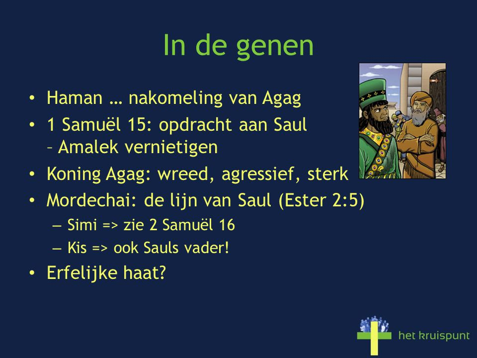 In de genen Haman … nakomeling van Agag 1 Samuël 15: opdracht aan Saul – Amalek vernietigen Koning Agag: wreed, agressief, sterk Mordechai: de lijn van Saul (Ester 2:5) – Simi => zie 2 Samuël 16 – Kis => ook Sauls vader.