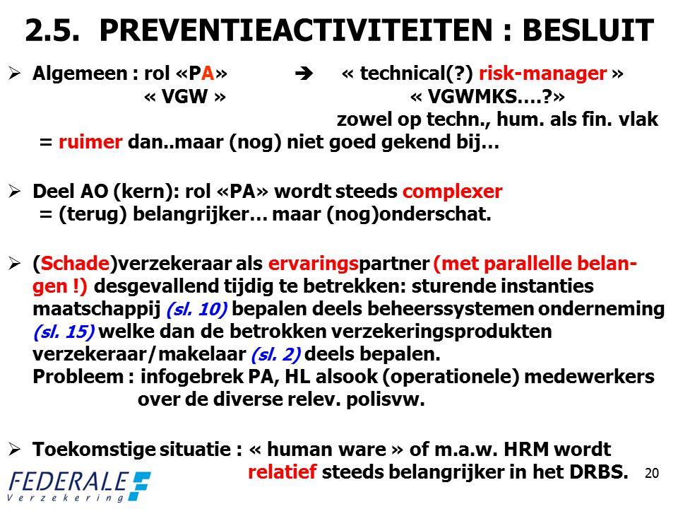 2.5. PREVENTIEACTIVITEITEN : BESLUIT  Algemeen : rol «PA»  « technical(?) risk-manager » « VGW » « VGWMKS….?» zowel op techn., hum. als fin. vlak =