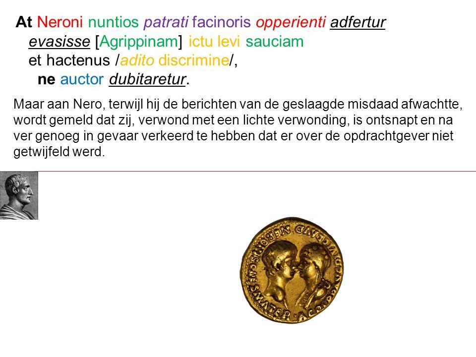 Maar aan Nero, terwijl hij de berichten van de geslaagde misdaad afwachtte, wordt gemeld dat zij, verwond met een lichte verwonding, is ontsnapt en na ver genoeg in gevaar verkeerd te hebben dat er over de opdrachtgever niet getwijfeld werd.