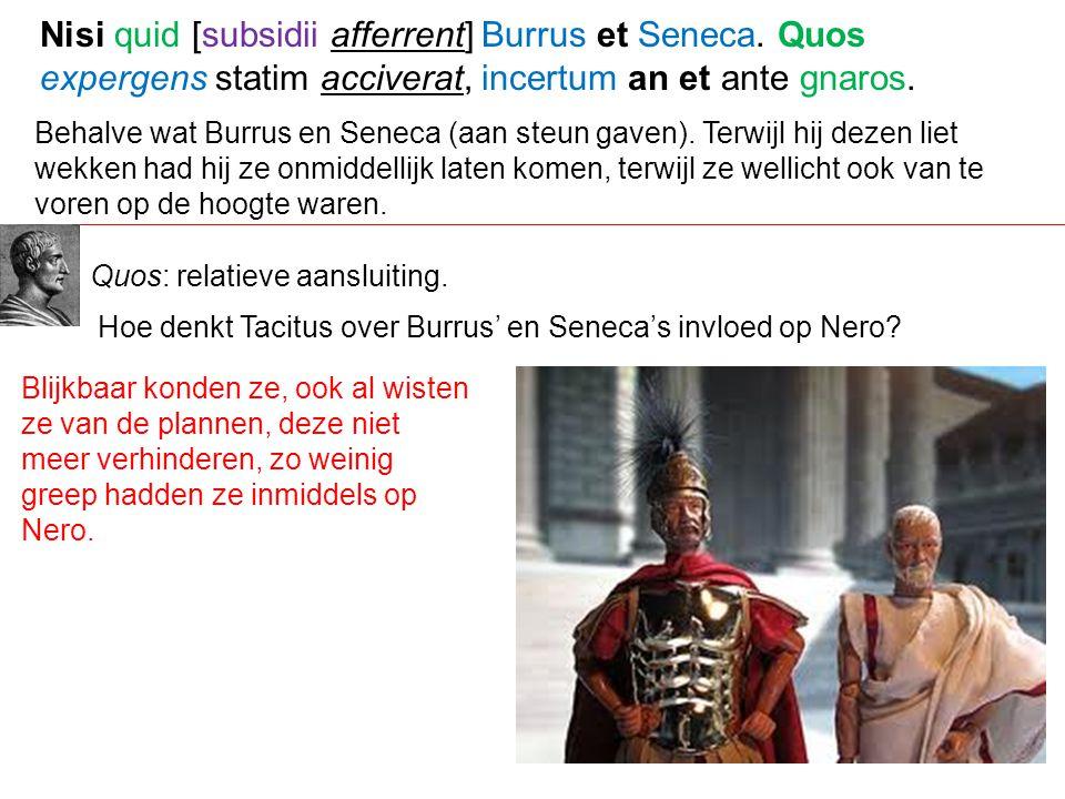 Behalve wat Burrus en Seneca (aan steun gaven). Terwijl hij dezen liet wekken had hij ze onmiddellijk laten komen, terwijl ze wellicht ook van te vore