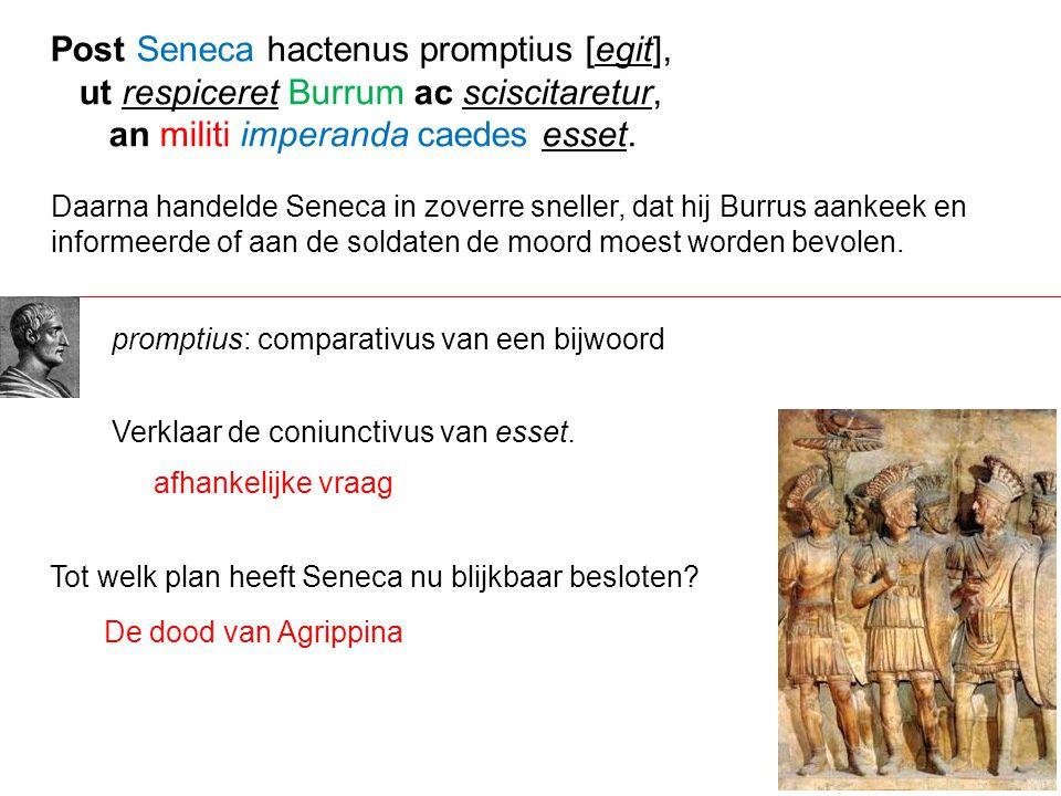 Daarna handelde Seneca in zoverre sneller, dat hij Burrus aankeek en informeerde of aan de soldaten de moord moest worden bevolen. Post Seneca hactenu