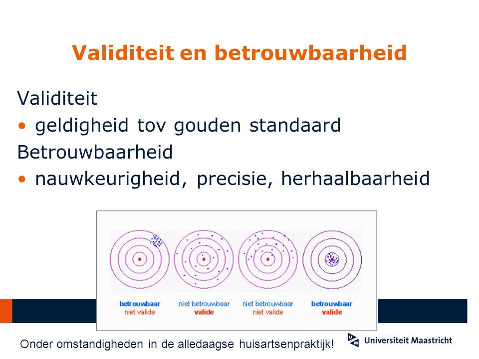 Validiteit en betrouwbaarheid Validiteit geldigheid tov gouden standaard Betrouwbaarheid nauwkeurigheid, precisie, herhaalbaarheid Onder omstandigheden in de alledaagse huisartsenpraktijk!