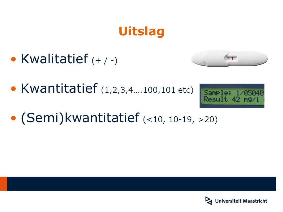 Uitslag Kwalitatief (+ / -) Kwantitatief (1,2,3,4….100,101 etc) (Semi)kwantitatief ( 20)