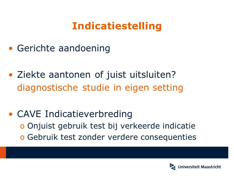 Indicatiestelling Gerichte aandoening Ziekte aantonen of juist uitsluiten? diagnostische studie in eigen setting CAVE Indicatieverbreding oOnjuist geb