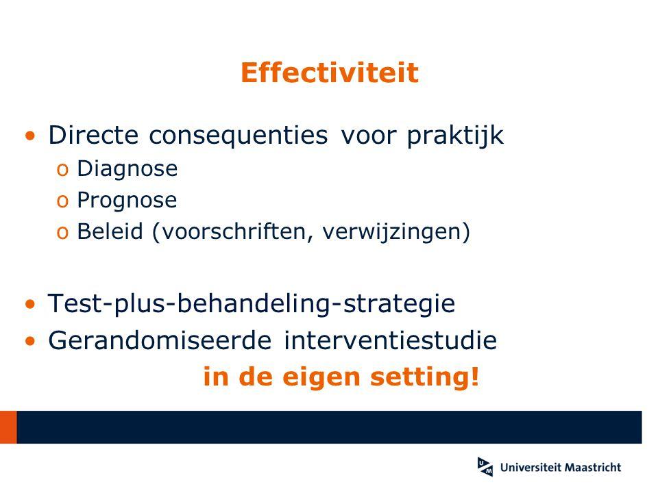 Effectiviteit Directe consequenties voor praktijk oDiagnose oPrognose oBeleid (voorschriften, verwijzingen) Test-plus-behandeling-strategie Gerandomis