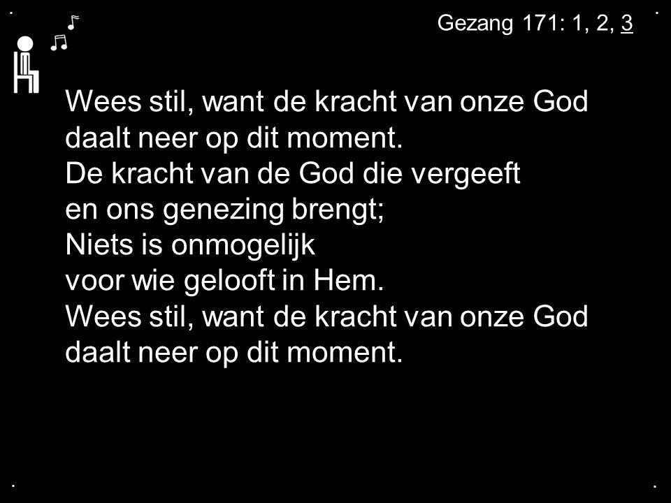 .... Gezang 171: 1, 2, 3 Wees stil, want de kracht van onze God daalt neer op dit moment. De kracht van de God die vergeeft en ons genezing brengt; Ni