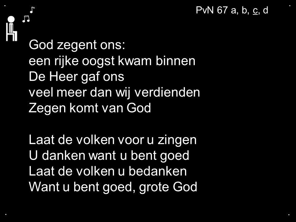 .... PvN 67 a, b, c, d God zegent ons: een rijke oogst kwam binnen De Heer gaf ons veel meer dan wij verdienden Zegen komt van God Laat de volken voor