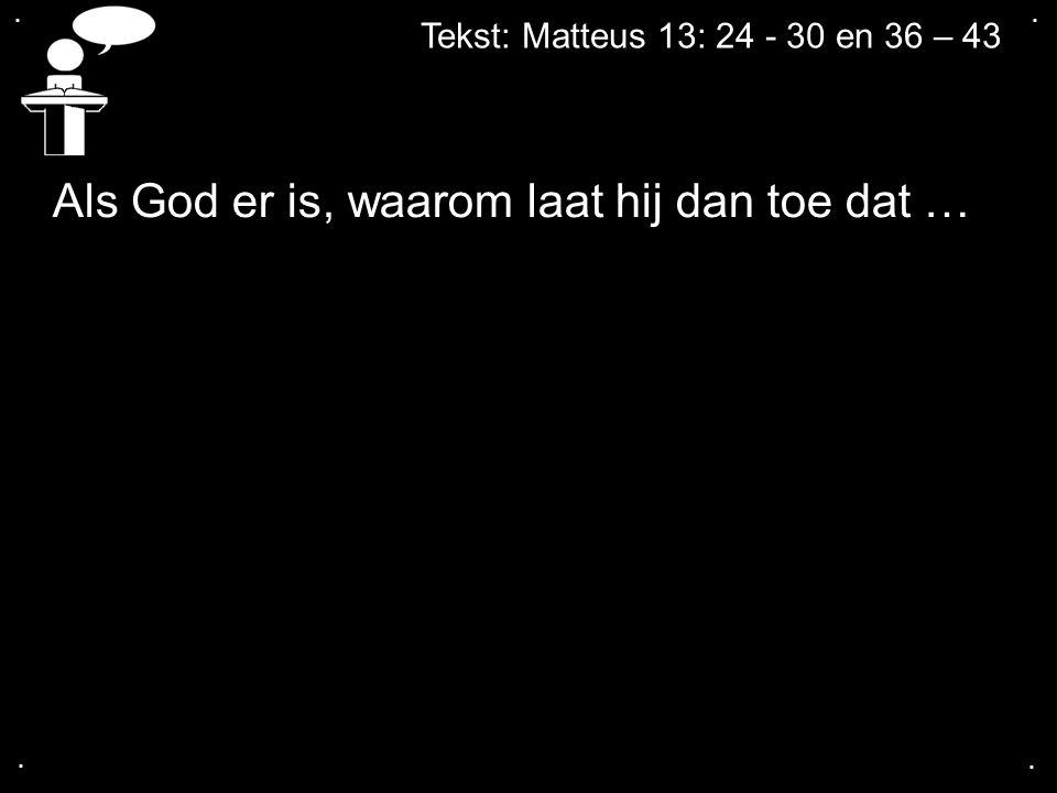 .... Tekst: Matteus 13: 24 - 30 en 36 – 43 Als God er is, waarom laat hij dan toe dat …