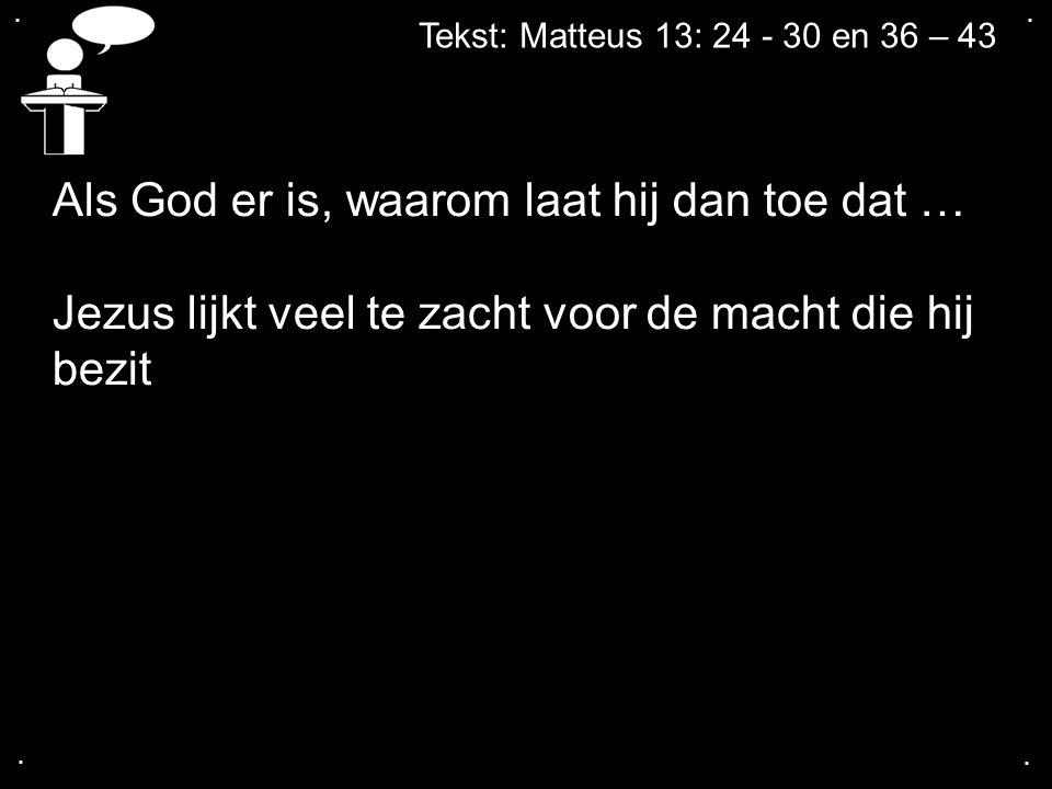 .... Tekst: Matteus 13: 24 - 30 en 36 – 43 Als God er is, waarom laat hij dan toe dat … Jezus lijkt veel te zacht voor de macht die hij bezit