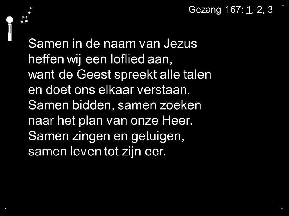 .... Gezang 167: 1, 2, 3 Samen in de naam van Jezus heffen wij een loflied aan, want de Geest spreekt alle talen en doet ons elkaar verstaan. Samen bi