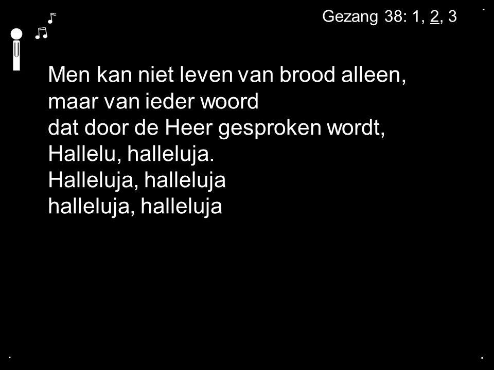 .... Gezang 38: 1, 2, 3 Men kan niet leven van brood alleen, maar van ieder woord dat door de Heer gesproken wordt, Hallelu, halleluja. Halleluja, hal