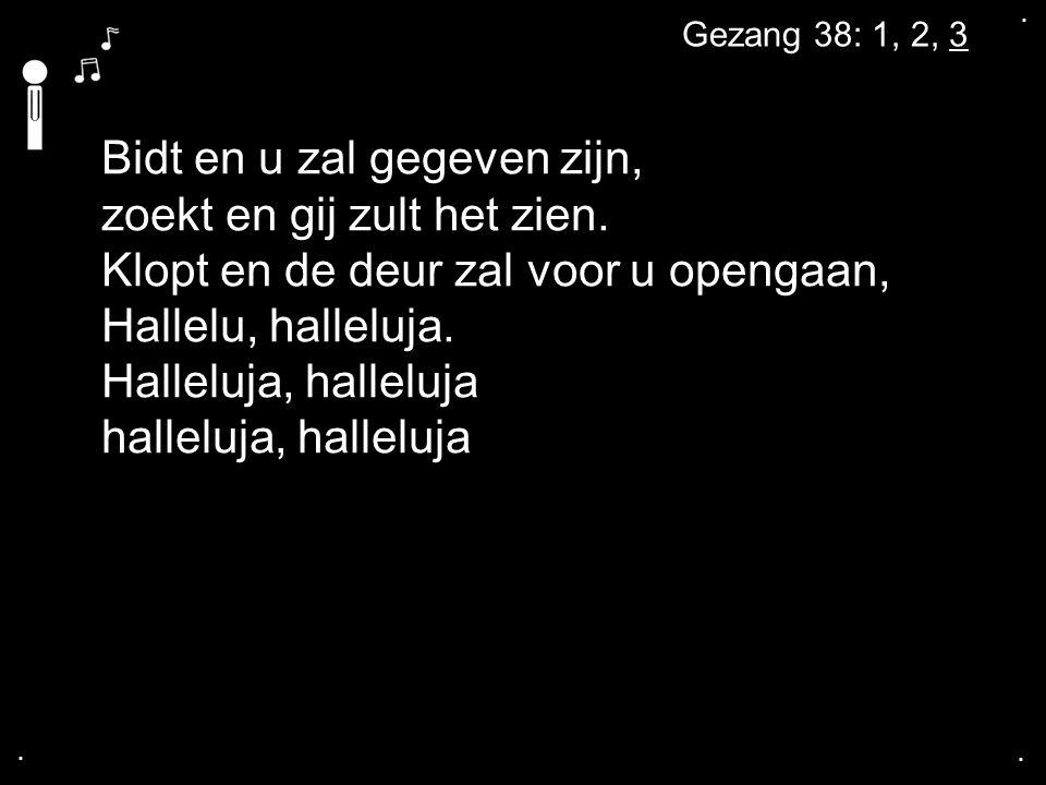 .... Gezang 38: 1, 2, 3 Bidt en u zal gegeven zijn, zoekt en gij zult het zien. Klopt en de deur zal voor u opengaan, Hallelu, halleluja. Halleluja, h