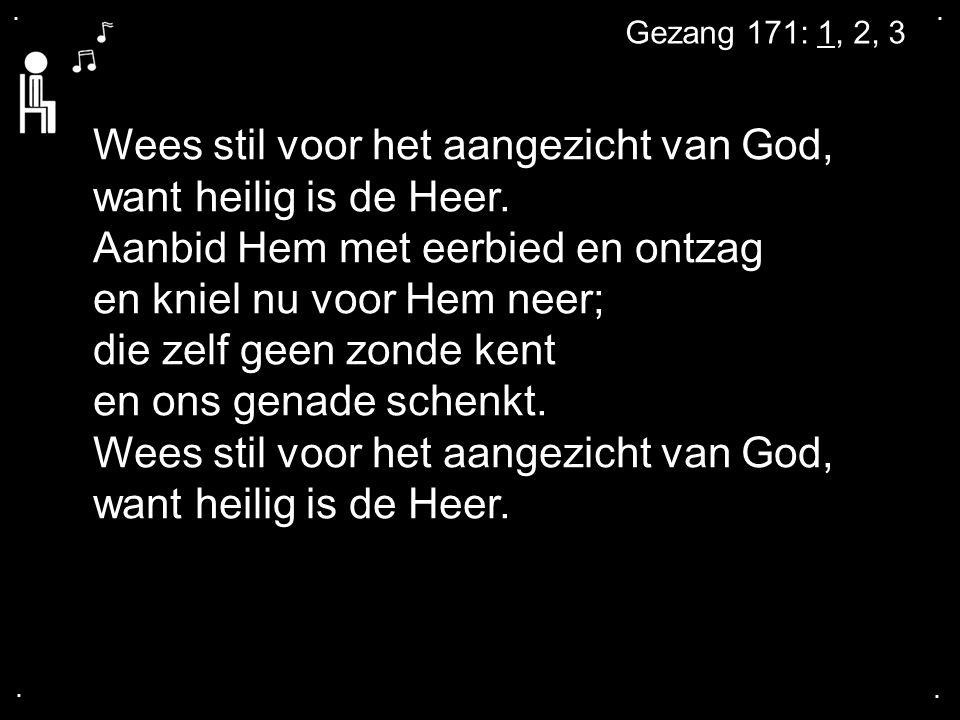 .... Gezang 171: 1, 2, 3 Wees stil voor het aangezicht van God, want heilig is de Heer. Aanbid Hem met eerbied en ontzag en kniel nu voor Hem neer; di