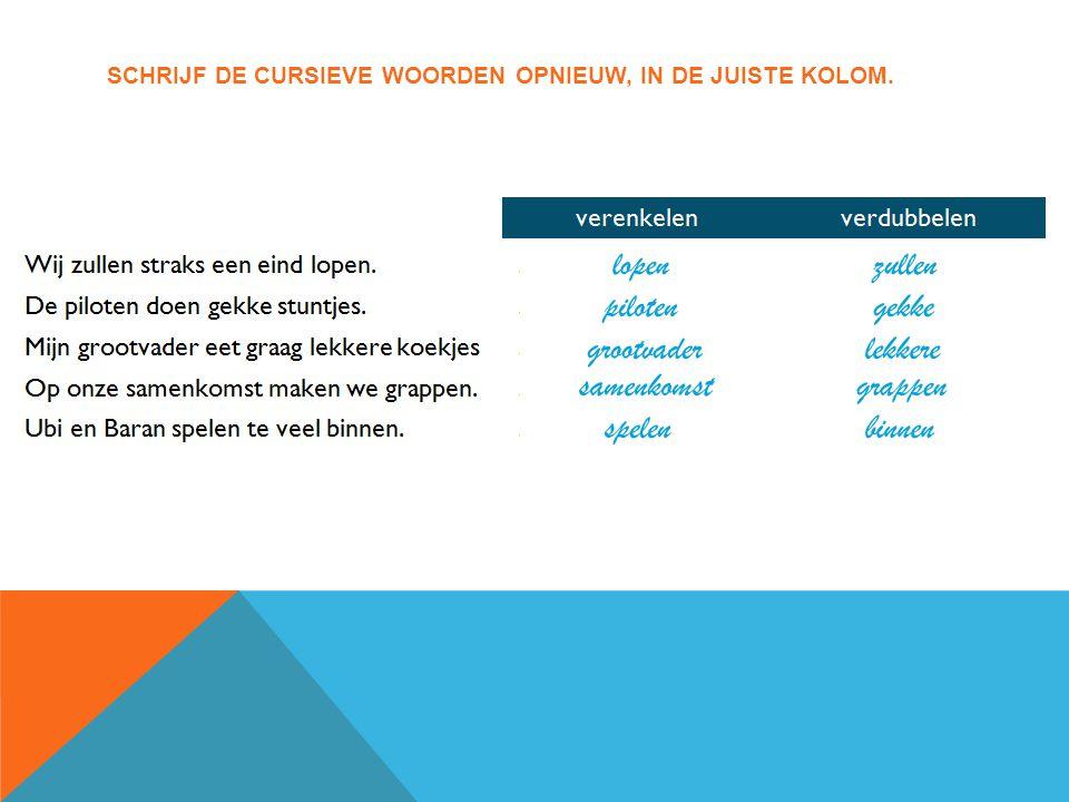 SCHRIJF DE CURSIEVE WOORDEN OPNIEUW, IN DE JUISTE KOLOM.