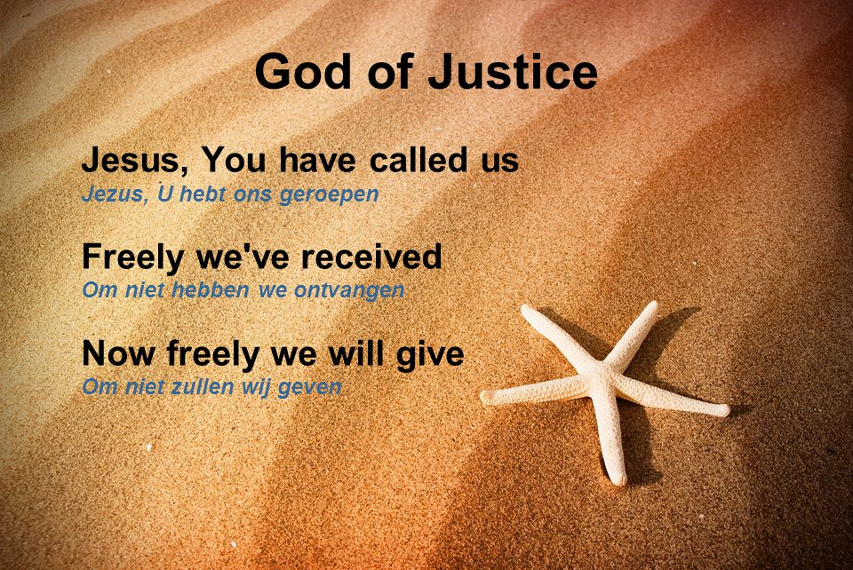 God of Justice Jesus, You have called us Jezus, U hebt ons geroepen Freely we've received Om niet hebben we ontvangen Now freely we will give Om niet