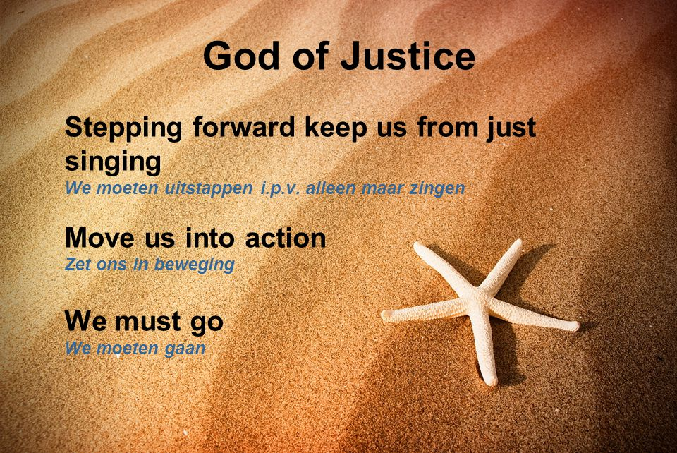 God of Justice Stepping forward keep us from just singing We moeten uitstappen i.p.v. alleen maar zingen Move us into action Zet ons in beweging We mu