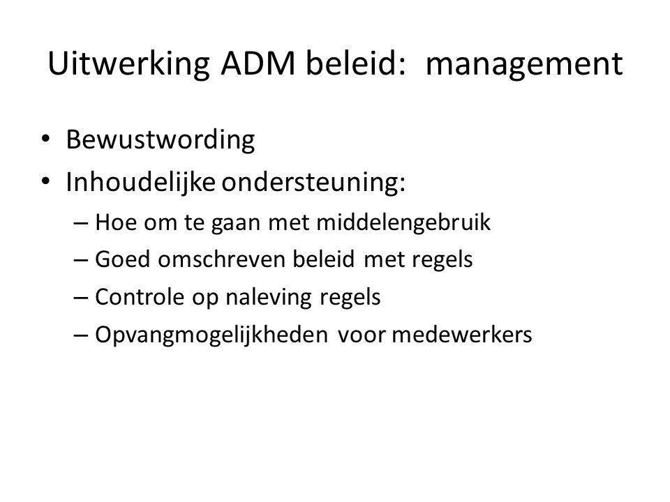 Uitwerking ADM beleid: management Bewustwording Inhoudelijke ondersteuning: – Hoe om te gaan met middelengebruik – Goed omschreven beleid met regels – Controle op naleving regels – Opvangmogelijkheden voor medewerkers