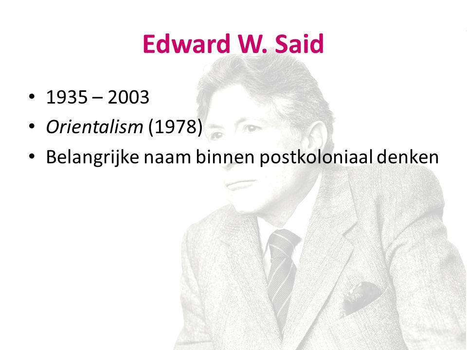 1935 – 2003 Orientalism (1978) Belangrijke naam binnen postkoloniaal denken Edward W. Said
