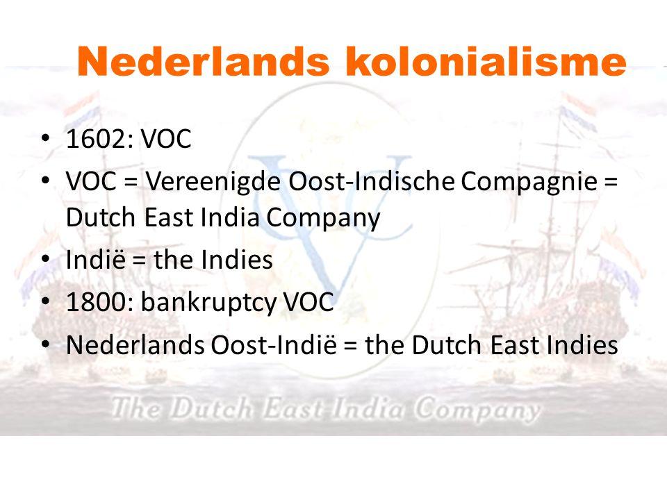 Nederlands kolonialisme 1602: VOC VOC = Vereenigde Oost-Indische Compagnie = Dutch East India Company Indië = the Indies 1800: bankruptcy VOC Nederlan