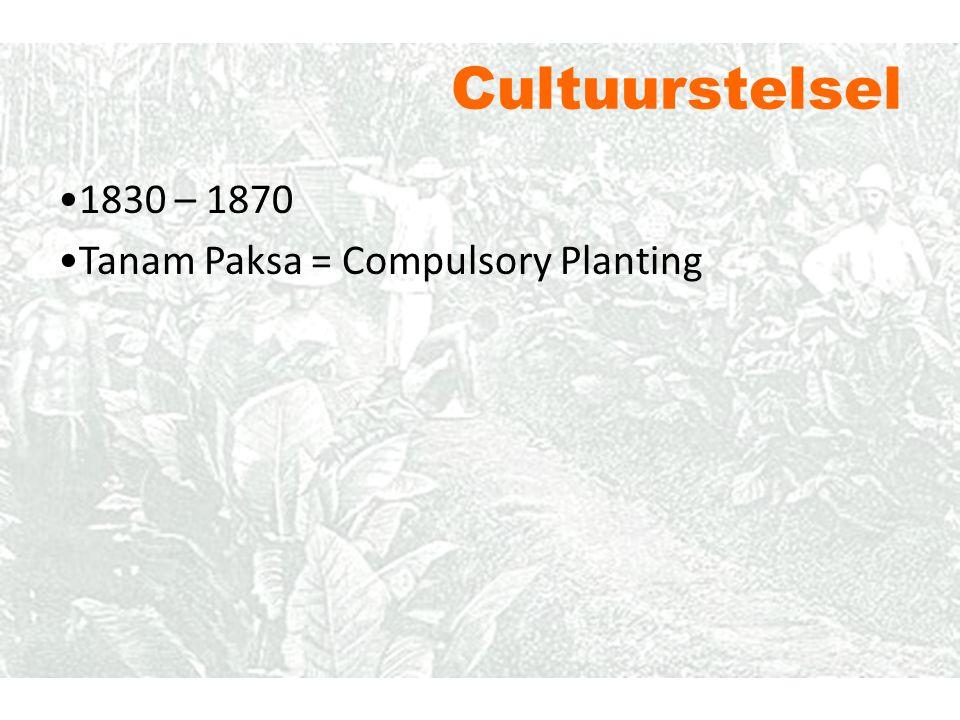 1830 – 1870 Tanam Paksa = Compulsory Planting Cultuurstelsel