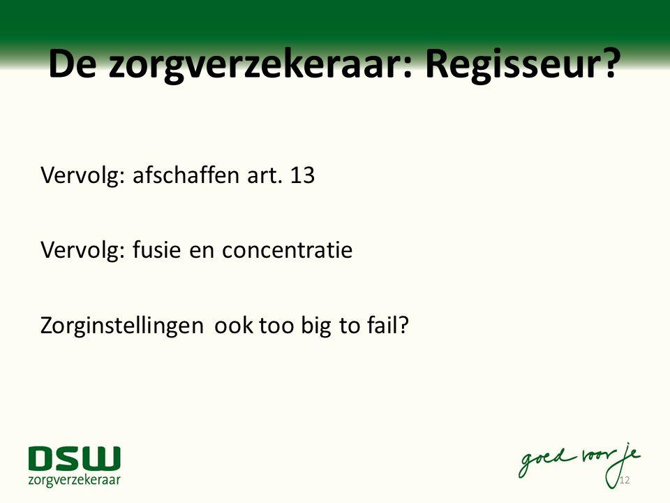 De zorgverzekeraar: Regisseur? Vervolg: afschaffen art. 13 Vervolg: fusie en concentratie Zorginstellingen ook too big to fail? 12