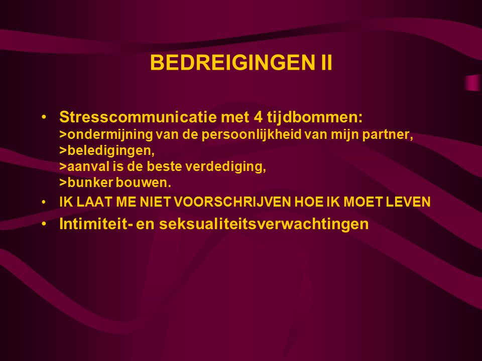 BEDREIGINGEN II Stresscommunicatie met 4 tijdbommen: >ondermijning van de persoonlijkheid van mijn partner, >beledigingen, >aanval is de beste verdediging, >bunker bouwen.