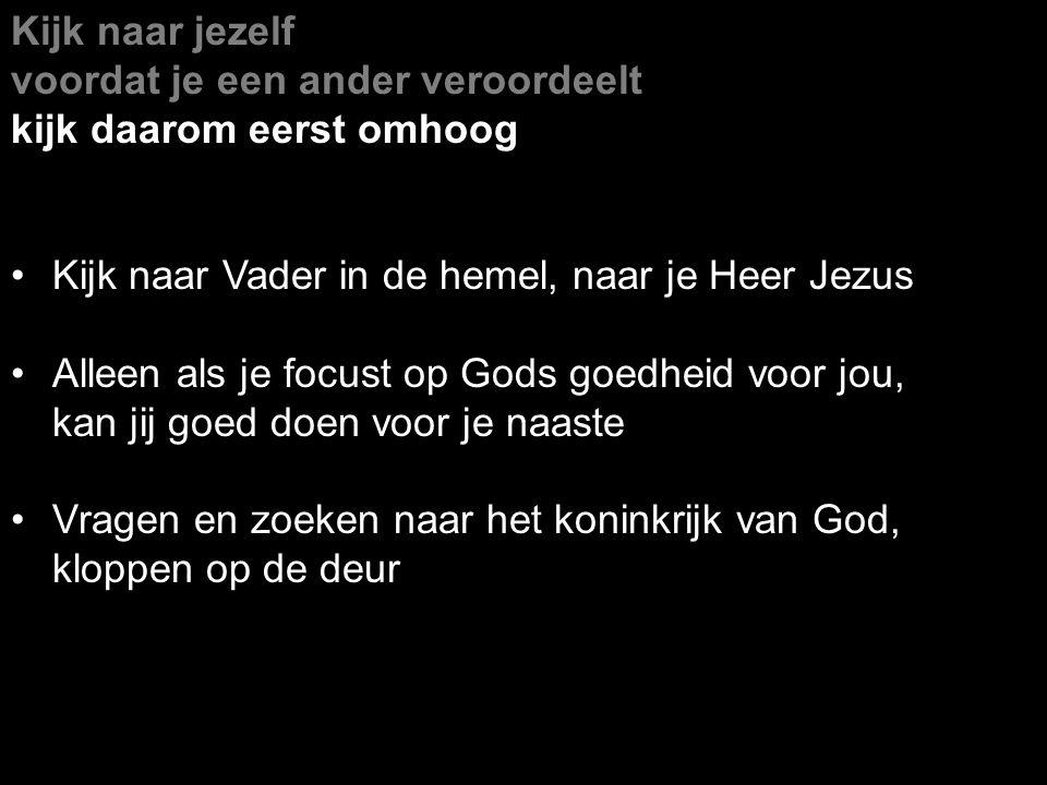 Kijk naar jezelf voordat je een ander veroordeelt kijk daarom eerst omhoog Kijk naar Vader in de hemel, naar je Heer Jezus Alleen als je focust op God