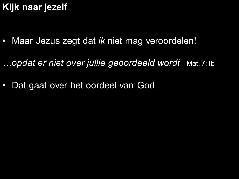 Kijk naar jezelf Maar Jezus zegt dat ik niet mag veroordelen! …opdat er niet over jullie geoordeeld wordt - Mat. 7:1b Dat gaat over het oordeel van Go